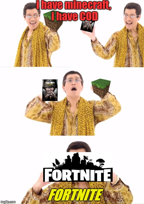 PPAP Meme | i have minecraft, i have COD FORTNITE | image tagged in memes,ppap | made w/ Imgflip meme maker