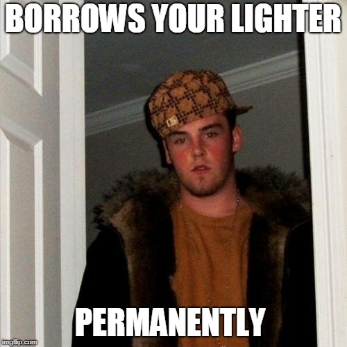 Scumbag Steve Meme | BORROWS YOUR LIGHTER PERMANENTLY | image tagged in memes,scumbag steve | made w/ Imgflip meme maker