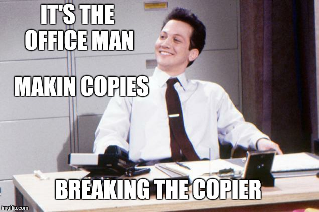 MAKIN COPIES BREAKING THE COPIER IT'S THE OFFICE MAN | made w/ Imgflip meme maker