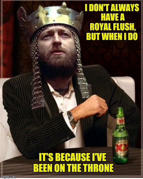 I DON'T ALWAYS HAVE A ROYAL FLUSH, BUT WHEN I DO IT'S BECAUSE I'VE BEEN ON THE THRONE | made w/ Imgflip meme maker
