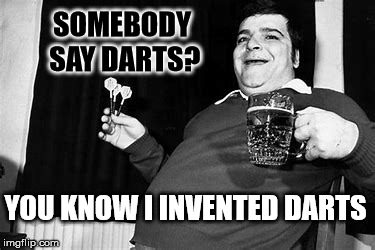 SOMEBODY SAY DARTS? YOU KNOW I INVENTED DARTS | made w/ Imgflip meme maker