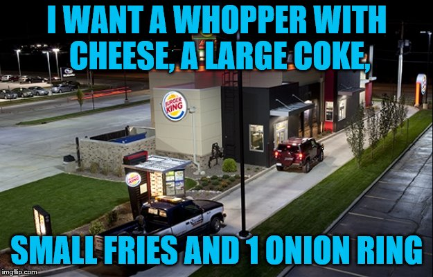 I WANT A WHOPPER WITH CHEESE, A LARGE COKE, SMALL FRIES AND 1 ONION RING | made w/ Imgflip meme maker
