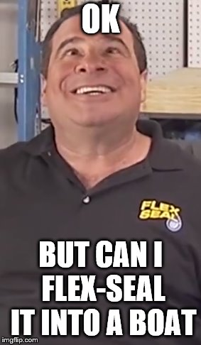 OK BUT CAN I FLEX-SEAL IT INTO A BOAT | made w/ Imgflip meme maker