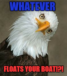 WHATEVER FLOATS YOUR BOAT!?! | made w/ Imgflip meme maker