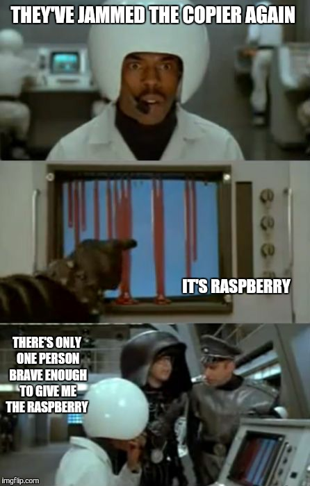 THEY'VE JAMMED THE COPIER AGAIN THERE'S ONLY ONE PERSON BRAVE ENOUGH TO GIVE ME THE RASPBERRY IT'S RASPBERRY | made w/ Imgflip meme maker