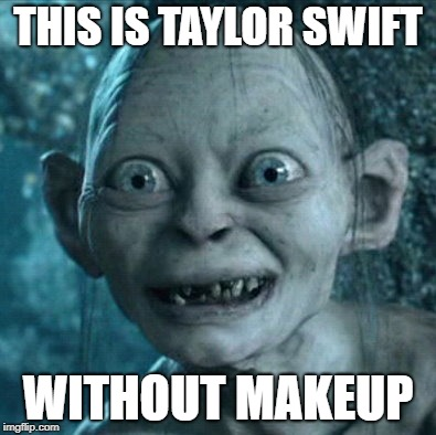 Gollum Meme | THIS IS TAYLOR SWIFT WITHOUT MAKEUP | image tagged in memes,gollum | made w/ Imgflip meme maker