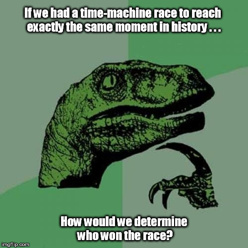 Brain Droppings of the Great Philosoraptor | If we had a time-machine race to reach exactly the same moment in history . . . How would we determine who won the race? | image tagged in memes,philosoraptor | made w/ Imgflip meme maker