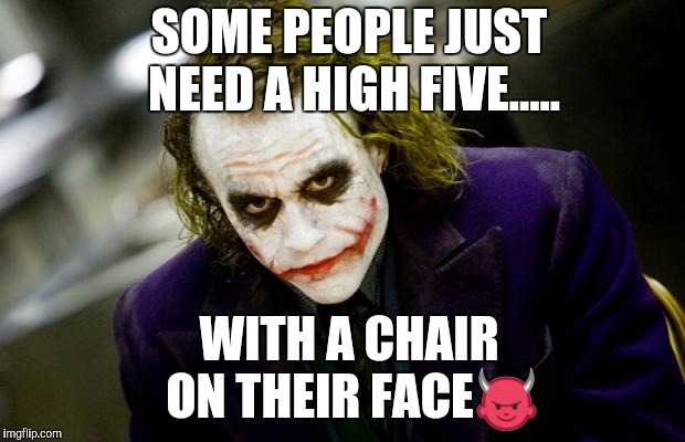 why so serious joker | SOME PEOPLE JUST NEED A HIGH FIVE..... WITH A CHAIR ON THEIR FACE | image tagged in why so serious joker | made w/ Imgflip meme maker