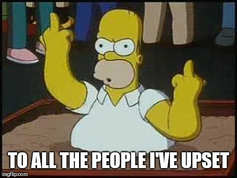 Hate You Homer | TO ALL THE PEOPLE I'VE UPSET | image tagged in hate you homer | made w/ Imgflip meme maker