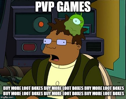 DO SOMETHING! | PVP GAMES BUY MORE LOOT BOXES BUY MORE LOOT BOXES BUY MORE LOOT BOXES BUY MORE LOOT BOXES BUY MORE LOOT BOXES BUY MORE LOOT BOXES | image tagged in futurama brain slug,pvp,video games,loot boxes,memes | made w/ Imgflip meme maker