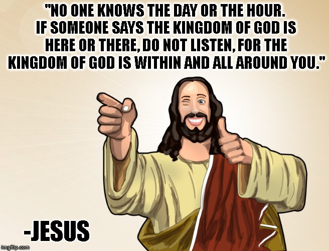 """NO ONE KNOWS THE DAY OR THE HOUR. IF SOMEONE SAYS THE KINGDOM OF GOD IS HERE OR THERE, DO NOT LISTEN, FOR THE KINGDOM OF GOD IS WITHIN AND  