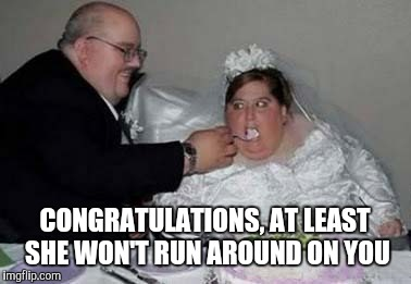 Fat couple | CONGRATULATIONS, AT LEAST SHE WON'T RUN AROUND ON YOU | image tagged in fat couple,dieting | made w/ Imgflip meme maker