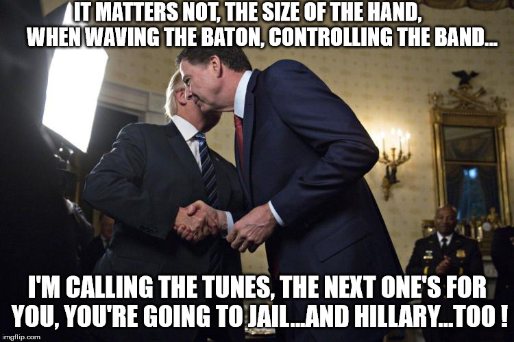 Trump explains hand size to Comey - it's how you use it!  | IT MATTERS NOT, THE SIZE OF THE HAND,       WHEN WAVING THE BATON, CONTROLLING THE BAND... I'M CALLING THE TUNES, THE NEXT ONE'S FOR YOU, YO | image tagged in comey trump,trump comey,comey trump hands,hand comey trump,comey trump shakes hands,trump hands comey | made w/ Imgflip meme maker