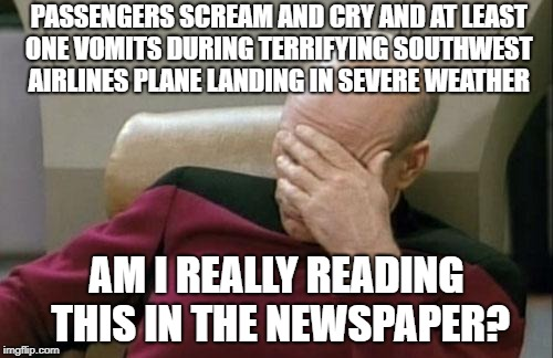 Captain Picard Facepalm | PASSENGERS SCREAM AND CRY AND AT LEAST ONE VOMITS DURING TERRIFYING SOUTHWEST AIRLINES PLANE LANDING IN SEVERE WEATHER AM I REALLY READING T | image tagged in memes,captain picard facepalm | made w/ Imgflip meme maker