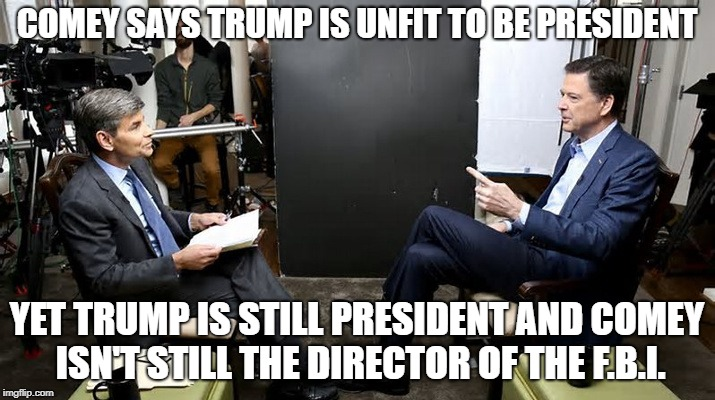 Comey Says Trump Unfit | COMEY SAYS TRUMP IS UNFIT TO BE PRESIDENT YET TRUMP IS STILL PRESIDENT AND COMEY ISN'T STILL THE DIRECTOR OF THE F.B.I. | image tagged in comey,trump,unfit | made w/ Imgflip meme maker