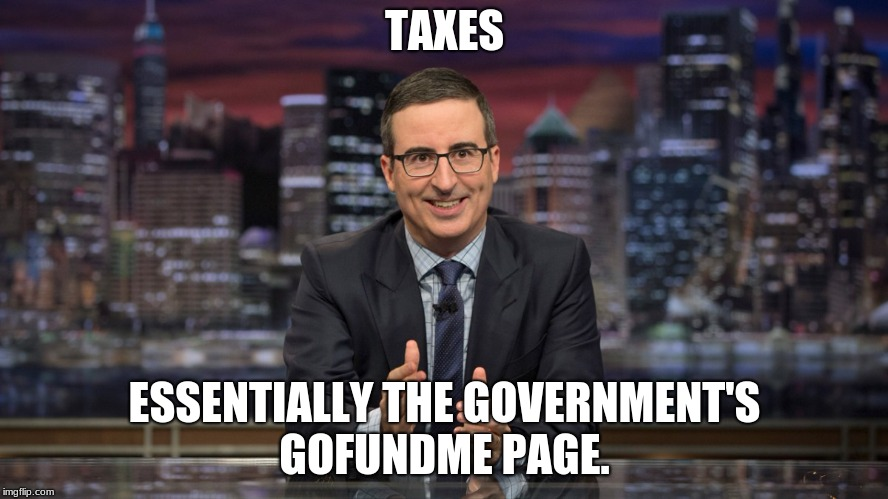 TAXES ESSENTIALLY THE GOVERNMENT'S GOFUNDME PAGE. | image tagged in john oliver simile | made w/ Imgflip meme maker