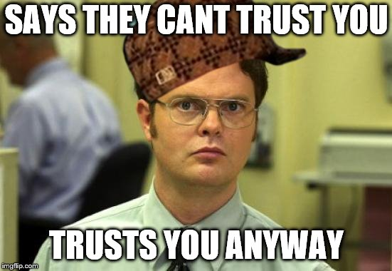 Dwight Schrute Meme | SAYS THEY CANT TRUST YOU TRUSTS YOU ANYWAY | image tagged in memes,dwight schrute,scumbag | made w/ Imgflip meme maker