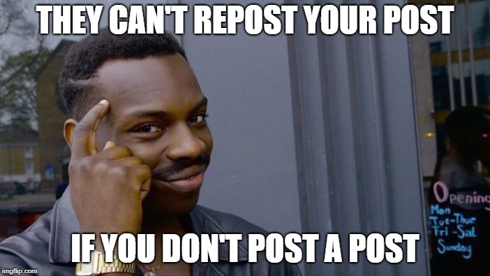 Roll Safe Think About It | THEY CAN'T REPOST YOUR POST IF YOU DON'T POST A POST | image tagged in memes,roll safe think about it | made w/ Imgflip meme maker