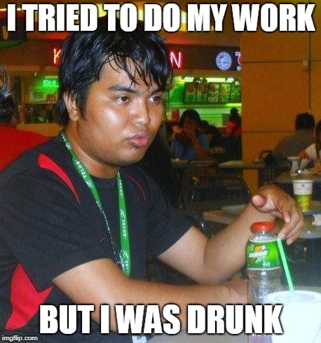I TRIED TO DO MY WORK BUT I WAS DRUNK | image tagged in dunkenman,but i was drunk | made w/ Imgflip meme maker