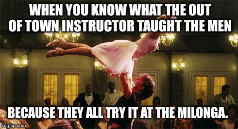 dirty dancing | WHEN YOU KNOW WHAT THE OUT OF TOWN INSTRUCTOR TAUGHT THE MEN BECAUSE THEY ALL TRY IT AT THE MILONGA. | image tagged in dirty dancing | made w/ Imgflip meme maker
