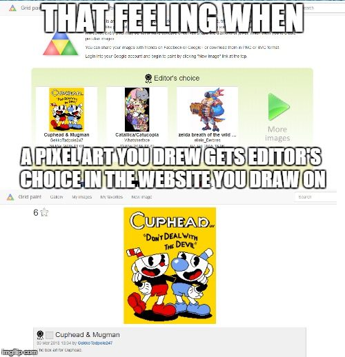 I am actually surprised I got up there... | THAT FEELING WHEN A PIXEL ART YOU DREW GETS EDITOR'S CHOICE IN THE WEBSITE YOU DRAW ON | image tagged in that feeling when,pixel,art,video games,cuphead | made w/ Imgflip meme maker