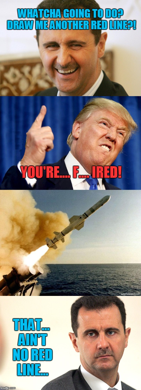You Do NOT Mess With MAGA! | WHATCHA GOING TO DO? DRAW ME ANOTHER RED LINE?! THAT... AIN'T NO RED LINE... YOU'RE.... F.... IRED! | image tagged in funny,maga,assad,red line,syria,trump | made w/ Imgflip meme maker