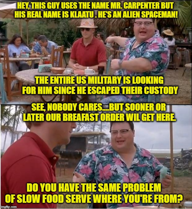 When food service is slow and you're trying to out an alien spaceman... but no one around seems to care about either | HEY, THIS GUY USES THE NAME MR. CARPENTER BUT HIS REAL NAME IS KLAATU . HE'S AN ALIEN SPACEMAN! THE ENTIRE US MILITARY IS LOOKING FOR HIM SI | image tagged in memes,see nobody cares,the day the earth stood still,customer service,why aliens won't talk to us,food memes | made w/ Imgflip meme maker