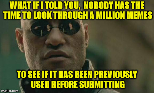 Morpheus Says Got A Meme, Go For It | WHAT IF I TOLD YOU,  NOBODY HAS THE TIME TO LOOK THROUGH A MILLION MEMES TO SEE IF IT HAS BEEN PREVIOUSLY USED BEFORE SUBMITTING | image tagged in memes,matrix morpheus,what could go wrong | made w/ Imgflip meme maker