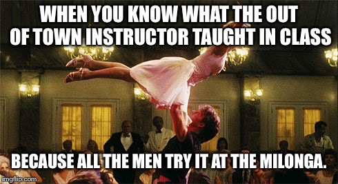 dirty dancing | WHEN YOU KNOW WHAT THE OUT OF TOWN INSTRUCTOR TAUGHT IN CLASS BECAUSE ALL THE MEN TRY IT AT THE MILONGA. | image tagged in dirty dancing | made w/ Imgflip meme maker