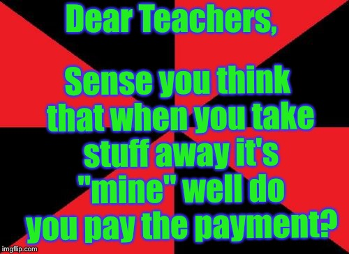 "Me vs teacher. | Dear Teachers, Sense you think that when you take stuff away it's ""mine"" well do you pay the payment? 