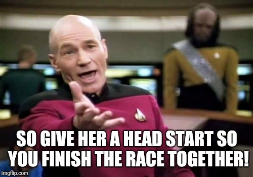 Picard Wtf Meme | SO GIVE HER A HEAD START SO YOU FINISH THE RACE TOGETHER! | image tagged in memes,picard wtf | made w/ Imgflip meme maker