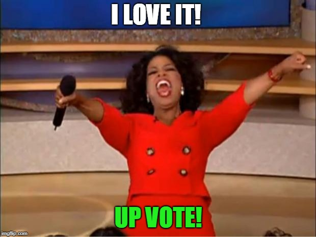 Oprah You Get A Meme | I LOVE IT! UP VOTE! | image tagged in memes,oprah you get a | made w/ Imgflip meme maker
