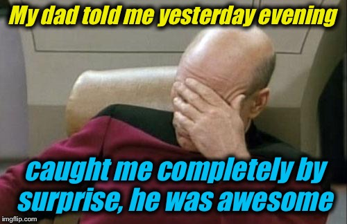 Captain Picard Facepalm Meme | My dad told me yesterday evening caught me completely by surprise, he was awesome | image tagged in memes,captain picard facepalm | made w/ Imgflip meme maker