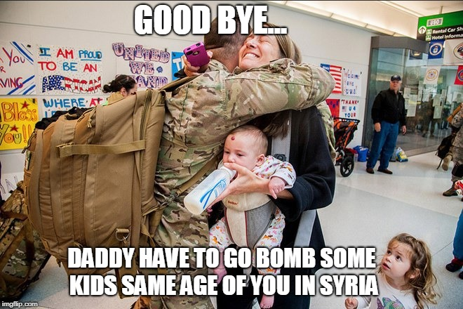 SOLDIER US SYRIA | GOOD BYE... DADDY HAVE TO GO BOMB SOME KIDS SAME AGE OF YOU IN SYRIA | image tagged in usa,donald trump,war,syria,bomb,ww3 | made w/ Imgflip meme maker
