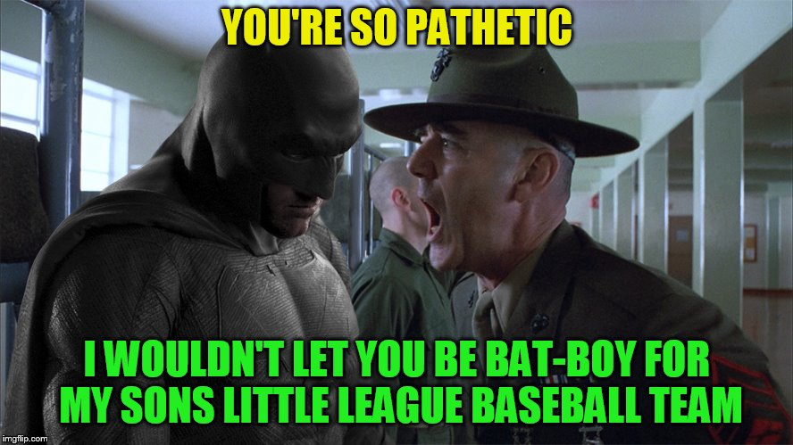 R. Lee Ermey may you R.I.P | YOU'RE SO PATHETIC I WOULDN'T LET YOU BE BAT-BOY FOR MY SONS LITTLE LEAGUE BASEBALL TEAM | image tagged in batman full metal jacket,r lee ermey,memes,full metal jacket,r i p,little league baseball | made w/ Imgflip meme maker