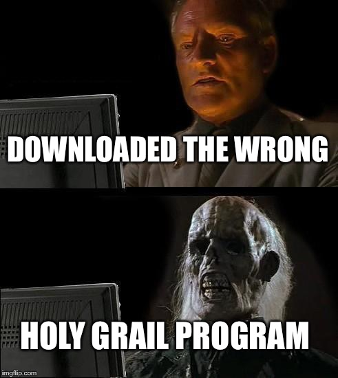 Ill Just Wait Here Meme | DOWNLOADED THE WRONG HOLY GRAIL PROGRAM | image tagged in memes,ill just wait here | made w/ Imgflip meme maker