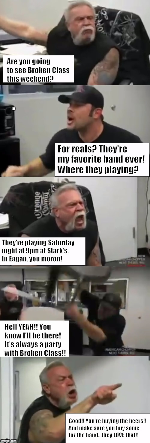 Orange county choppers fight | Are you going to see Broken Class this weekend? For reals? They're my favorite band ever! Where they playing? They're playing Saturday night | image tagged in orange county choppers fight | made w/ Imgflip meme maker