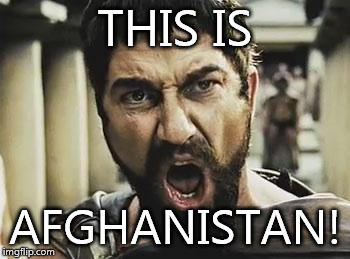 This is Sparta | THIS IS AFGHANISTAN! | image tagged in this is sparta | made w/ Imgflip meme maker