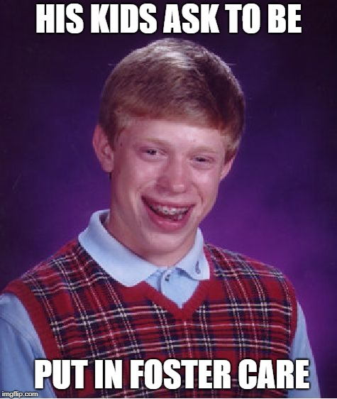 Bad Luck Brian Meme | HIS KIDS ASK TO BE PUT IN FOSTER CARE | image tagged in memes,bad luck brian | made w/ Imgflip meme maker