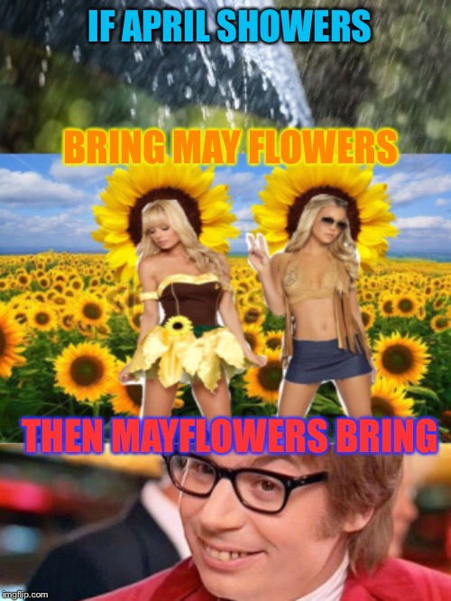 Spring is in the air!  Yeah, baby! | IF APRIL SHOWERS THEN MAYFLOWERS BRING BRING MAY FLOWERS | image tagged in austin powers,springtime,hot girl,oh yeah,funny memes | made w/ Imgflip meme maker