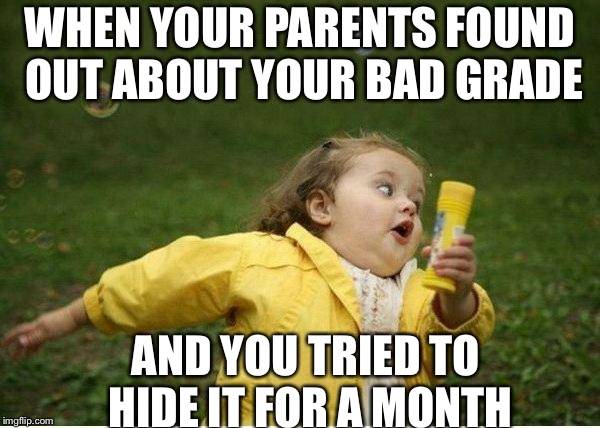Chubby Bubbles Girl | WHEN YOUR PARENTS FOUND OUT ABOUT YOUR BAD GRADE AND YOU TRIED TO HIDE IT FOR A MONTH | image tagged in memes,chubby bubbles girl | made w/ Imgflip meme maker