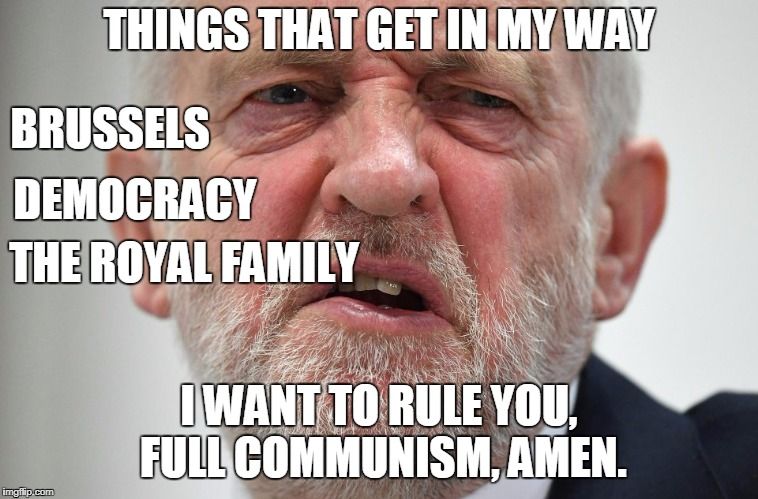 Jeremy Corbyn | THINGS THAT GET IN MY WAY I WANT TO RULE YOU, FULL COMMUNISM, AMEN. BRUSSELS THE ROYAL FAMILY DEMOCRACY | image tagged in jeremy corbyn,corbyn eww,labour,momentum,uk,political meme | made w/ Imgflip meme maker
