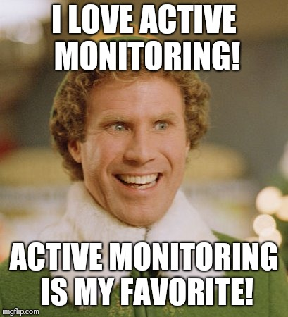 Buddy The Elf Meme | I LOVE ACTIVE MONITORING! ACTIVE MONITORING IS MY FAVORITE! | image tagged in memes,buddy the elf | made w/ Imgflip meme maker