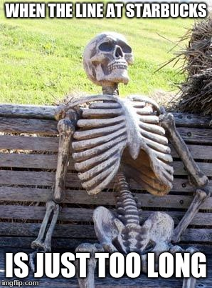 Waiting Skeleton Meme | WHEN THE LINE AT STARBUCKS IS JUST TOO LONG | image tagged in memes,waiting skeleton | made w/ Imgflip meme maker