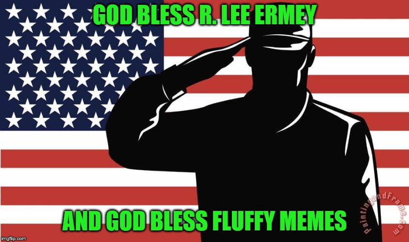 GOD BLESS R. LEE ERMEY AND GOD BLESS FLUFFY MEMES | made w/ Imgflip meme maker