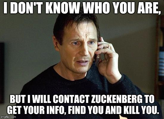 Liam Neeson Taken 2 Meme | I DON'T KNOW WHO YOU ARE, BUT I WILL CONTACT ZUCKENBERG TO GET YOUR INFO, FIND YOU AND KILL YOU. | image tagged in memes,liam neeson taken 2 | made w/ Imgflip meme maker