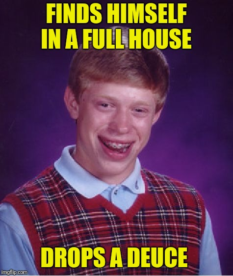Bad Luck Brian Meme | FINDS HIMSELF IN A FULL HOUSE DROPS A DEUCE | image tagged in memes,bad luck brian | made w/ Imgflip meme maker