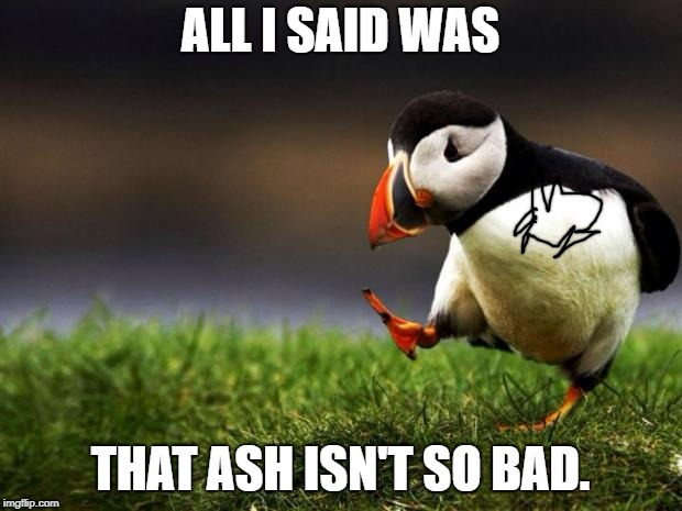 Stop Hating. | ALL I SAID WAS THAT ASH ISN'T SO BAD. | image tagged in memes,unpopular opinion puffin | made w/ Imgflip meme maker