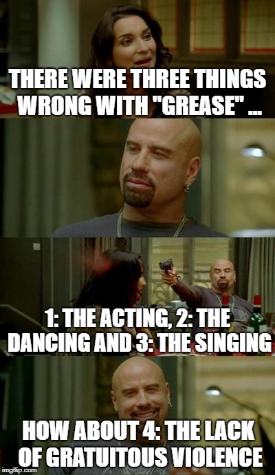 "Greased | THERE WERE THREE THINGS WRONG WITH ""GREASE"" ... 1: THE ACTING, 2: THE DANCING AND 3: THE SINGING HOW ABOUT 4: THE LACK OF GRATUITOUS VIOLENC 