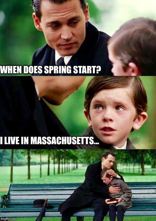 Where's spring | WHEN DOES SPRING START? I LIVE IN MASSACHUSETTS... | image tagged in finding neverland | made w/ Imgflip meme maker